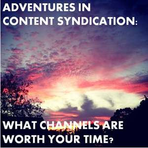 Adventures in Content Syndication: Which Channels are Worth Your Time?