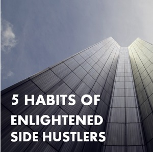 The 5 Habits of Enlightened Side Hustlers